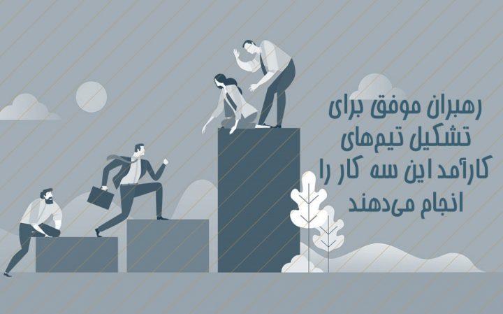 رهبران موفق برای تشکیل تیمهای کارآمد این سه کار را انجام میدهند